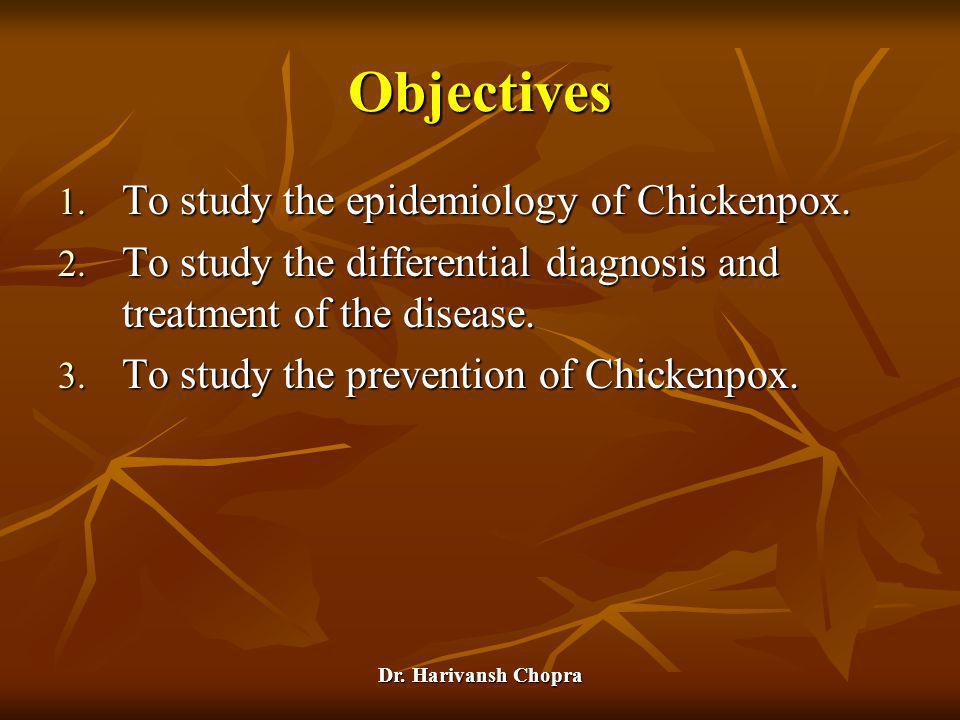 Dr. Harivansh Chopra Objectives 1. To study the epidemiology of Chickenpox. 2. To study the differential diagnosis and treatment of the disease. 3. To