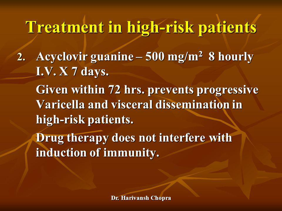 Dr. Harivansh Chopra 2. Acyclovir guanine – 500 mg/m 2 8 hourly I.V. X 7 days. Given within 72 hrs. prevents progressive Varicella and visceral dissem
