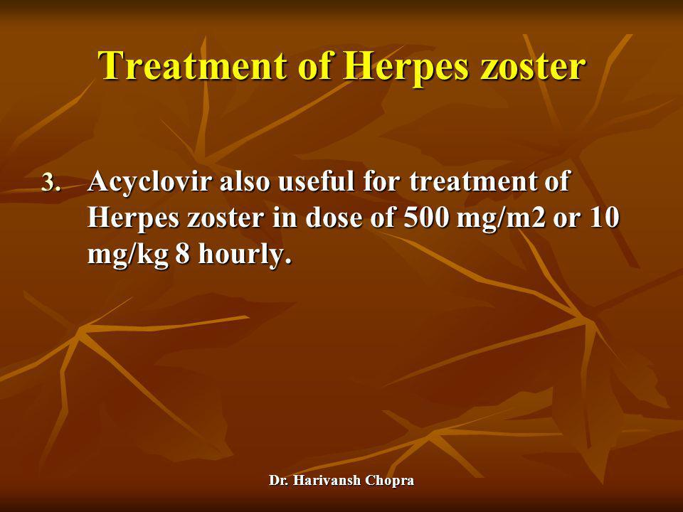Dr. Harivansh Chopra 3. Acyclovir also useful for treatment of Herpes zoster in dose of 500 mg/m2 or 10 mg/kg 8 hourly. Treatment of Herpes zoster