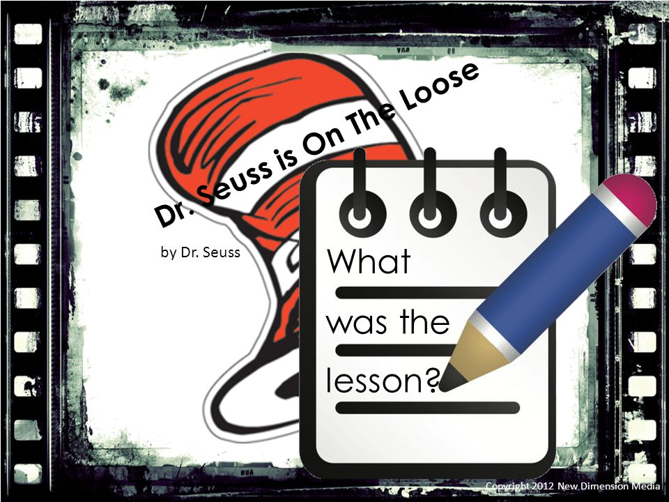 Dr. Seuss is On The Loose Copyright 2012 New Dimension Media What was the lesson by Dr. Seuss