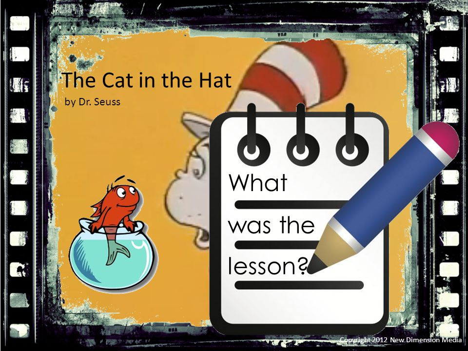 The Cat in the Hat Copyright 2012 New Dimension Media What was the lesson by Dr. Seuss