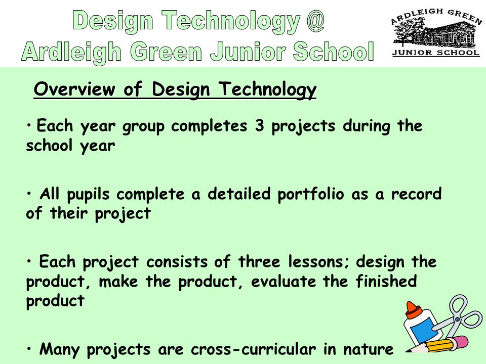 Each year group completes 3 projects during the school year All pupils complete a detailed portfolio as a record of their project Each project consists of three lessons; design the product, make the product, evaluate the finished product Many projects are cross-curricular in nature Overview of Design Technology