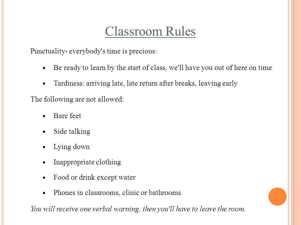 Classroom Rules Punctuality- everybody's time is precious: Be ready to learn by the start of class, we'll have you out of here on time Tardiness: arri