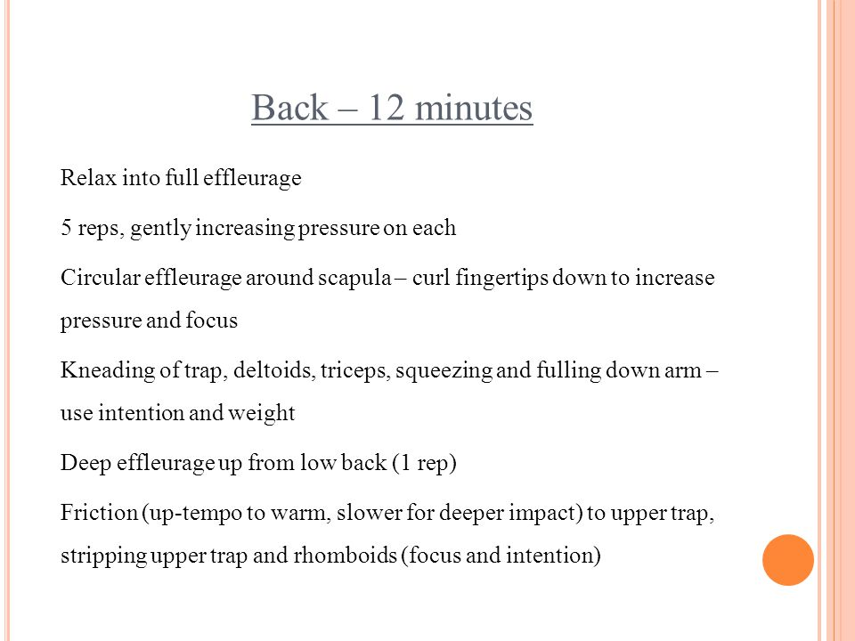 Back – 12 minutes Relax into full effleurage 5 reps, gently increasing pressure on each Circular effleurage around scapula – curl fingertips down to i