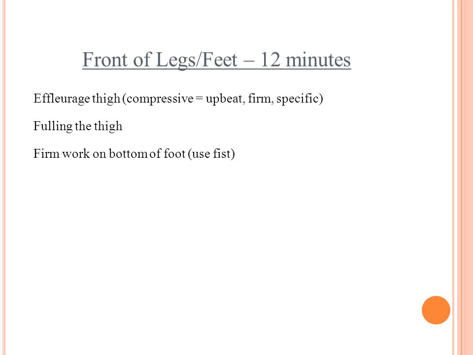 Front of Legs/Feet – 12 minutes Effleurage thigh (compressive = upbeat, firm, specific) Fulling the thigh Firm work on bottom of foot (use fist)
