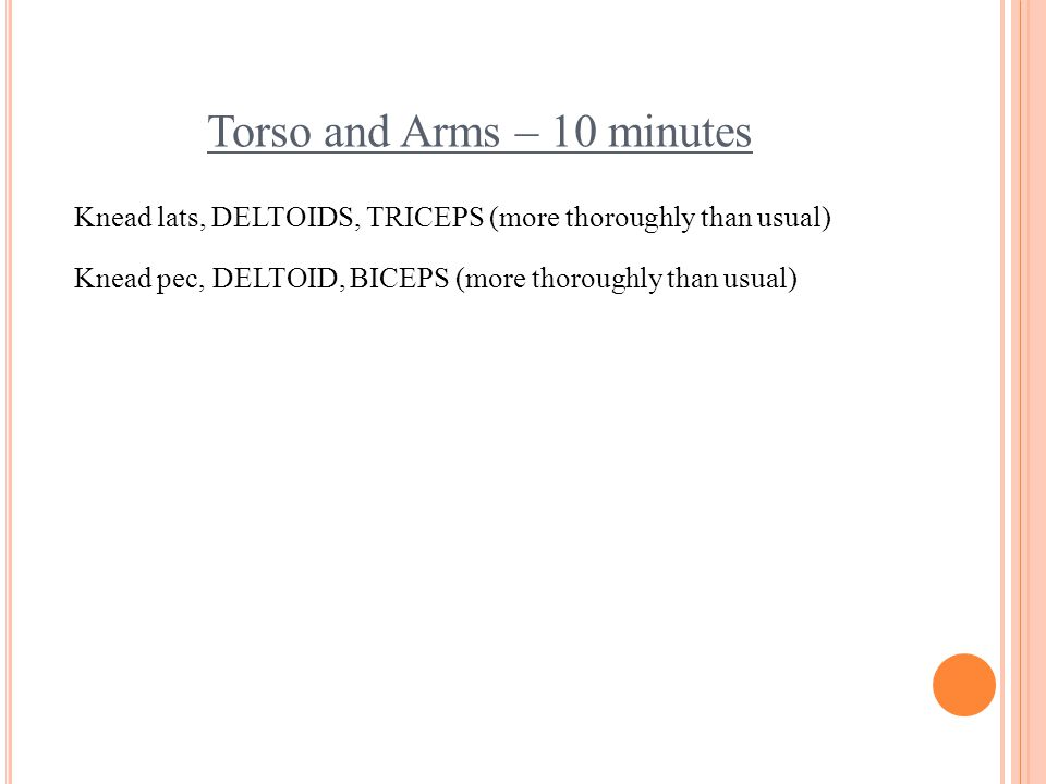 Torso and Arms – 10 minutes Knead lats, DELTOIDS, TRICEPS (more thoroughly than usual) Knead pec, DELTOID, BICEPS (more thoroughly than usual)