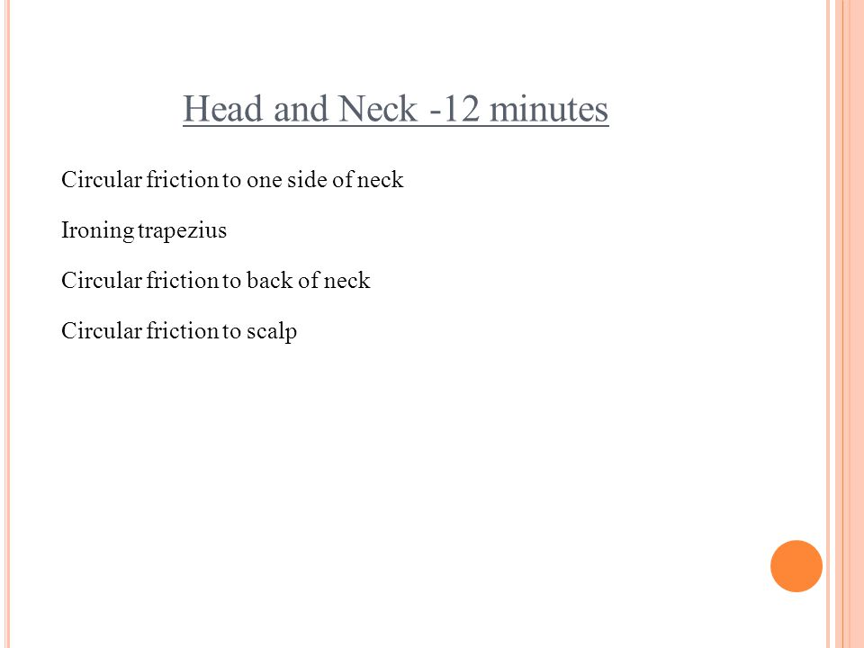 Head and Neck -12 minutes Circular friction to one side of neck Ironing trapezius Circular friction to back of neck Circular friction to scalp
