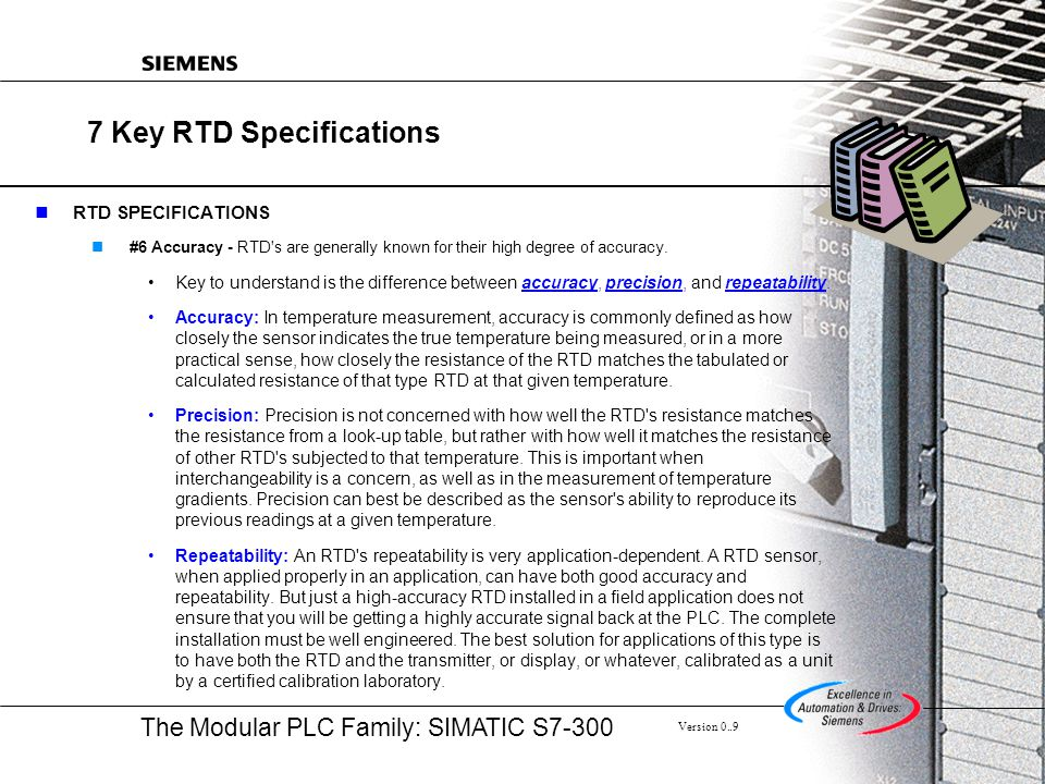 The Modular PLC Family: SIMATIC S7-300 Version 0..9 7 Key RTD Specifications RTD SPECIFICATIONS #6 Accuracy - RTD's are generally known for their high
