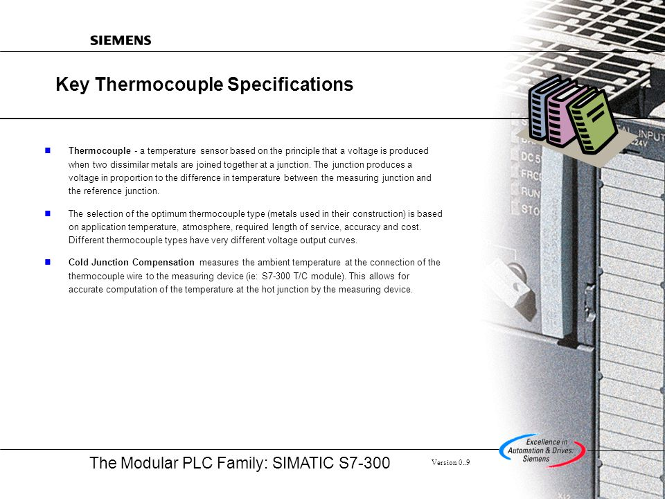 The Modular PLC Family: SIMATIC S7-300 Version 0..9 Key Thermocouple Specifications Thermocouple - a temperature sensor based on the principle that a