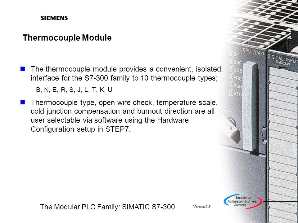 The Modular PLC Family: SIMATIC S7-300 Version 0..9 Thermocouple Module The thermocouple module provides a convenient, isolated, interface for the S7-