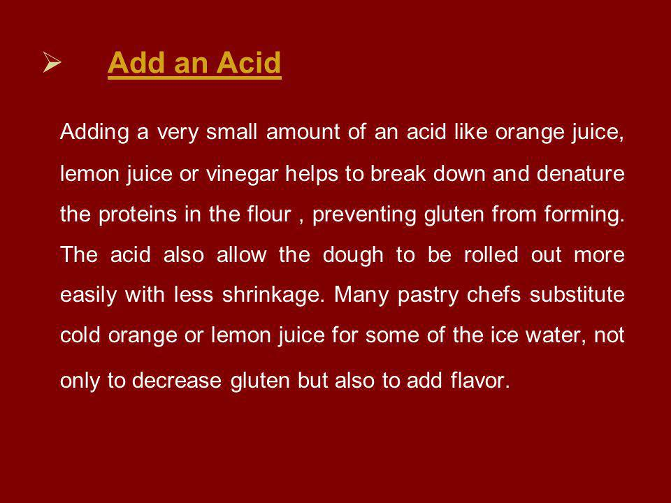  Add an Acid Adding a very small amount of an acid like orange juice, lemon juice or vinegar helps to break down and denature the proteins in the flour, preventing gluten from forming.