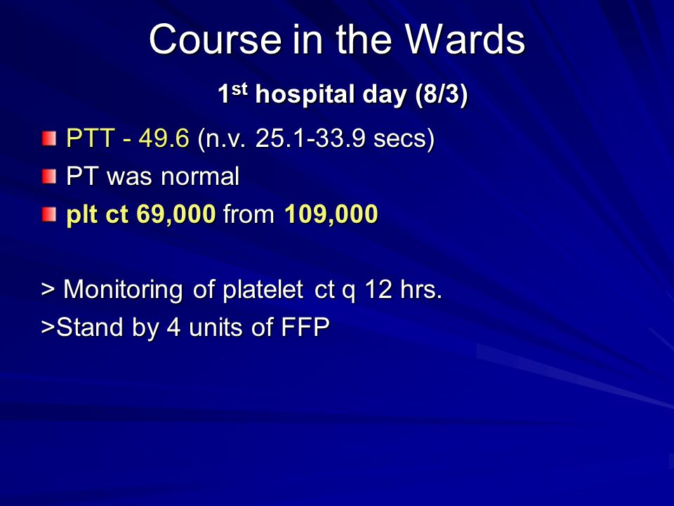 Course in the Wards 1 st hospital day (8/3) PTT - 49.6 (n.v. 25.1-33.9 secs) PT was normal plt ct 69,000 from 109,000 > Monitoring of platelet ct q 12