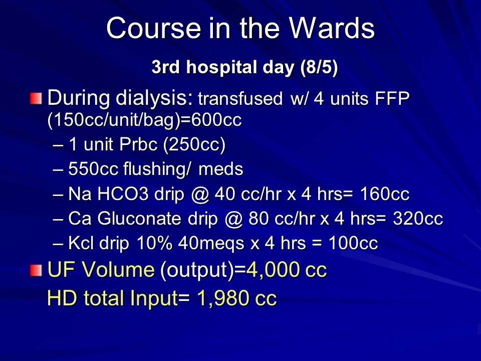 Course in the Wards 3rd hospital day (8/5) During dialysis: transfused w/ 4 units FFP (150cc/unit/bag)=600cc –1 unit Prbc (250cc) –550cc flushing/ med