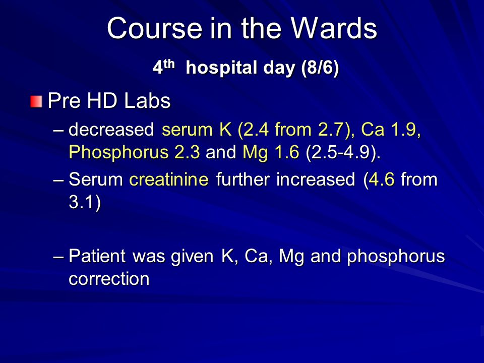 Course in the Wards 4 th hospital day (8/6) Pre HD Labs –decreased serum K (2.4 from 2.7), Ca 1.9, Phosphorus 2.3 and Mg 1.6 (2.5-4.9). –Serum creatin