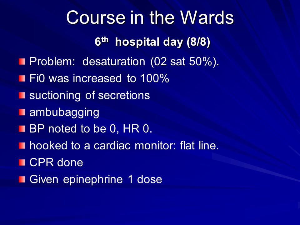 Course in the Wards 6 th hospital day (8/8) Problem: desaturation (02 sat 50%). Fi0 was increased to 100% suctioning of secretions ambubagging BP note