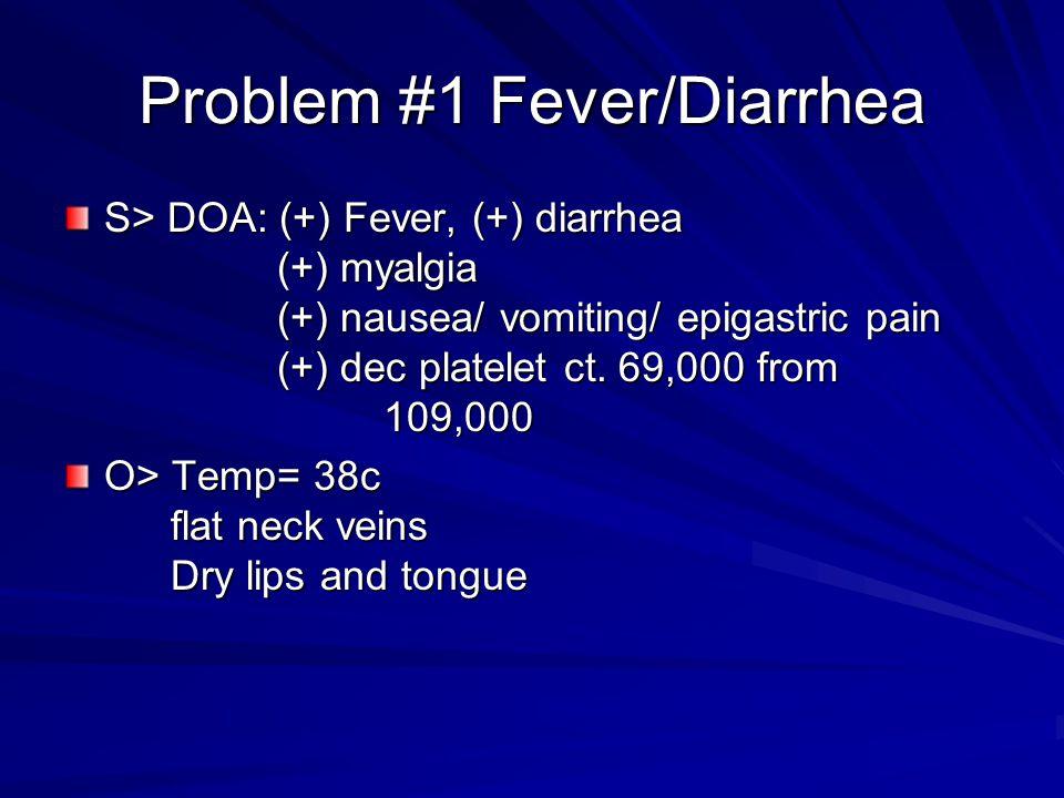 Problem #1 Fever/Diarrhea S> DOA: (+) Fever, (+) diarrhea (+) myalgia (+) nausea/ vomiting/ epigastric pain (+) dec platelet ct. 69,000 from 109,000 O