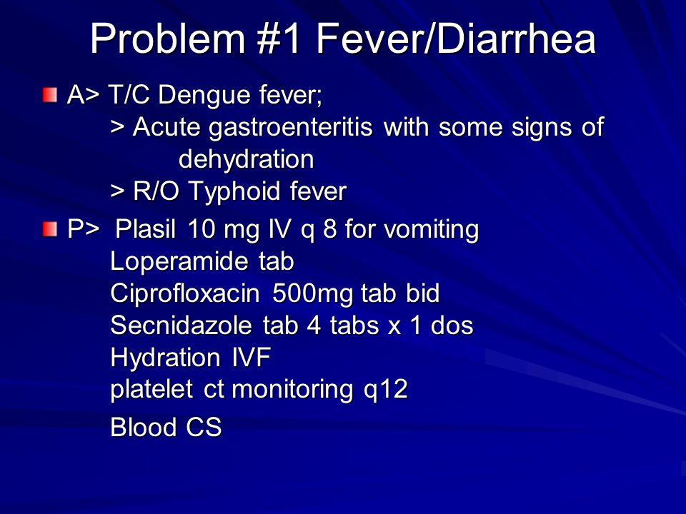 Problem #1 Fever/Diarrhea A> T/C Dengue fever; > Acute gastroenteritis with some signs of dehydration > R/O Typhoid fever P> Plasil 10 mg IV q 8 for v