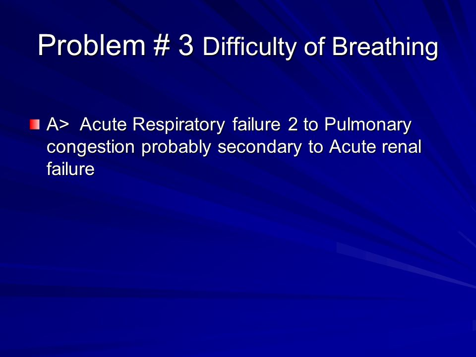 Problem # 3 Difficulty of Breathing A> Acute Respiratory failure 2 to Pulmonary congestion probably secondary to Acute renal failure