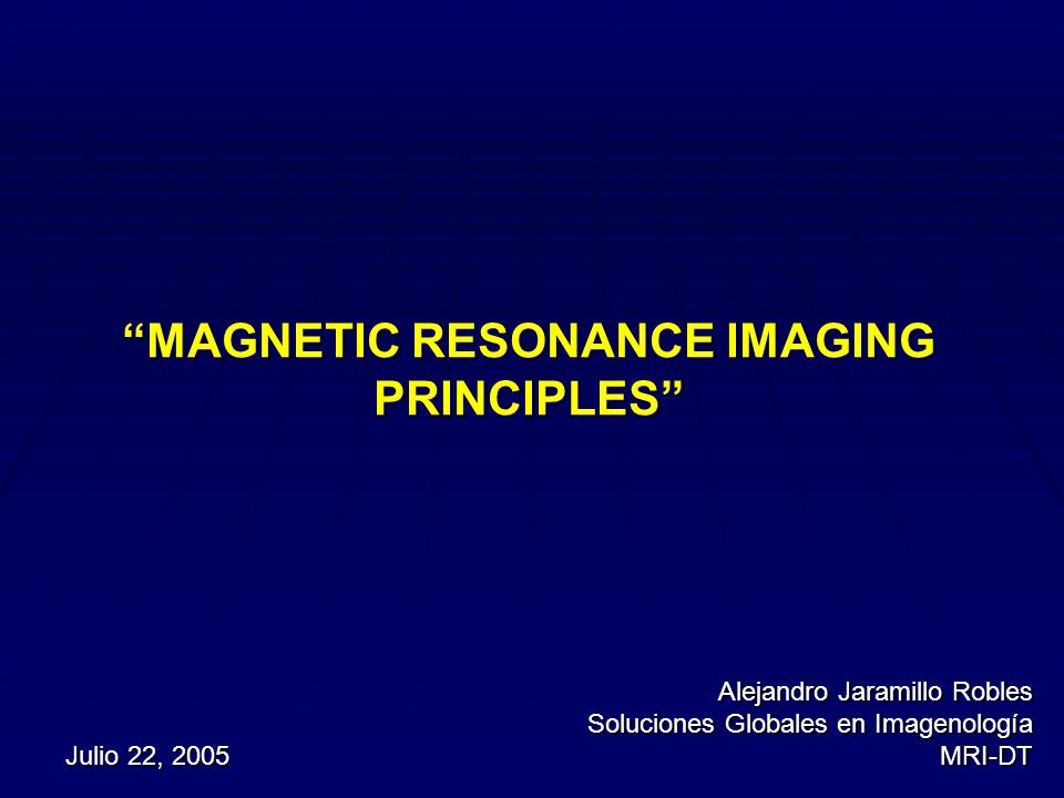 Julio 22, 2005 Alejandro Jaramillo Robles Soluciones Globales en Imagenología MRI-DT MAGNETIC RESONANCE IMAGING PRINCIPLES