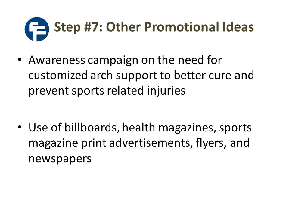 Awareness campaign on the need for customized arch support to better cure and prevent sports related injuries Use of billboards, health magazines, sports magazine print advertisements, flyers, and newspapers Step #7: Other Promotional Ideas
