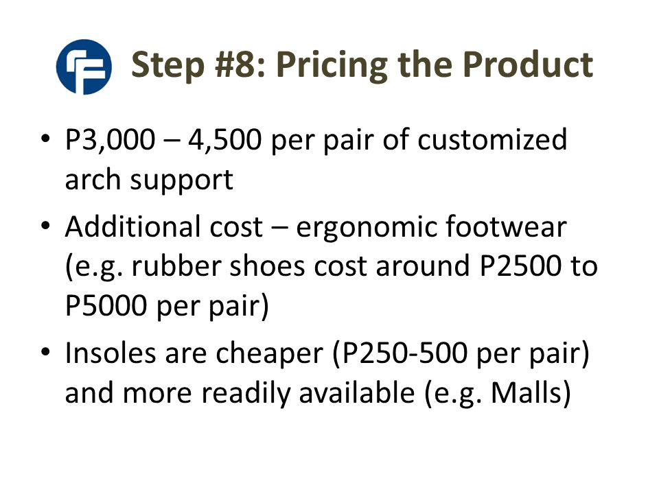 Step #8: Pricing the Product P3,000 – 4,500 per pair of customized arch support Additional cost – ergonomic footwear (e.g.
