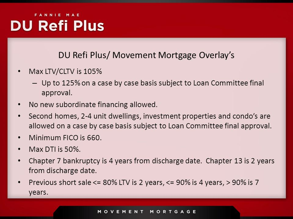 DU Refi Plus/ Movement Mortgage Overlay's Max LTV/CLTV is 105% – Up to 125% on a case by case basis subject to Loan Committee final approval.