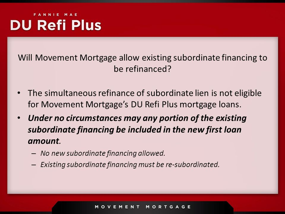 Will Movement Mortgage allow existing subordinate financing to be refinanced.