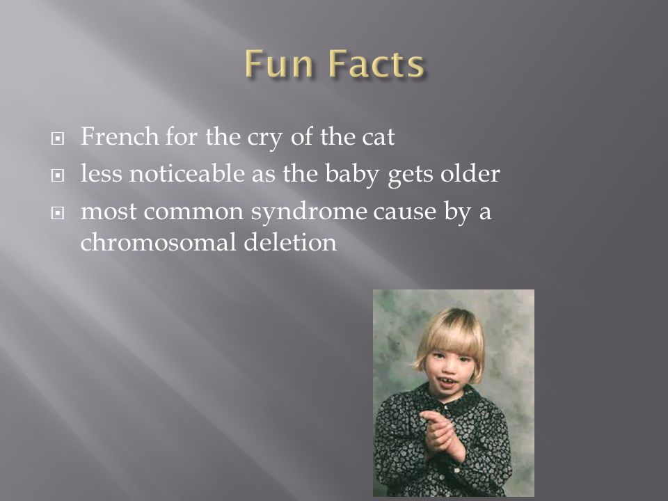  French for the cry of the cat  less noticeable as the baby gets older  most common syndrome cause by a chromosomal deletion