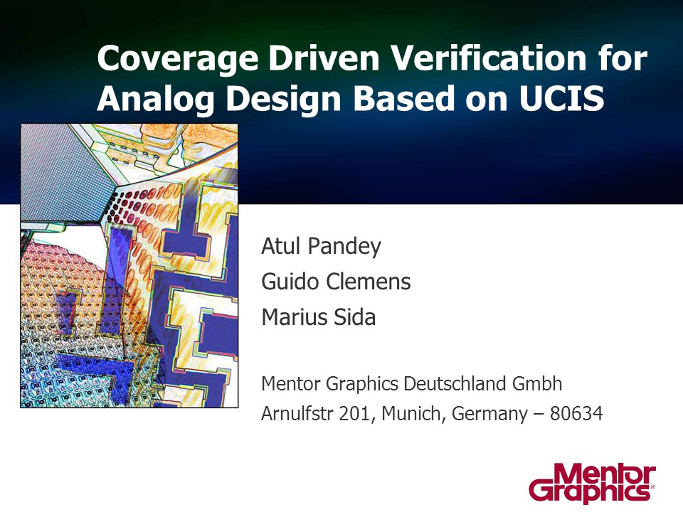 Atul Pandey Guido Clemens Marius Sida Mentor Graphics Deutschland Gmbh Arnulfstr 201, Munich, Germany – 80634 Coverage Driven Verification for Analog Design Based on UCIS