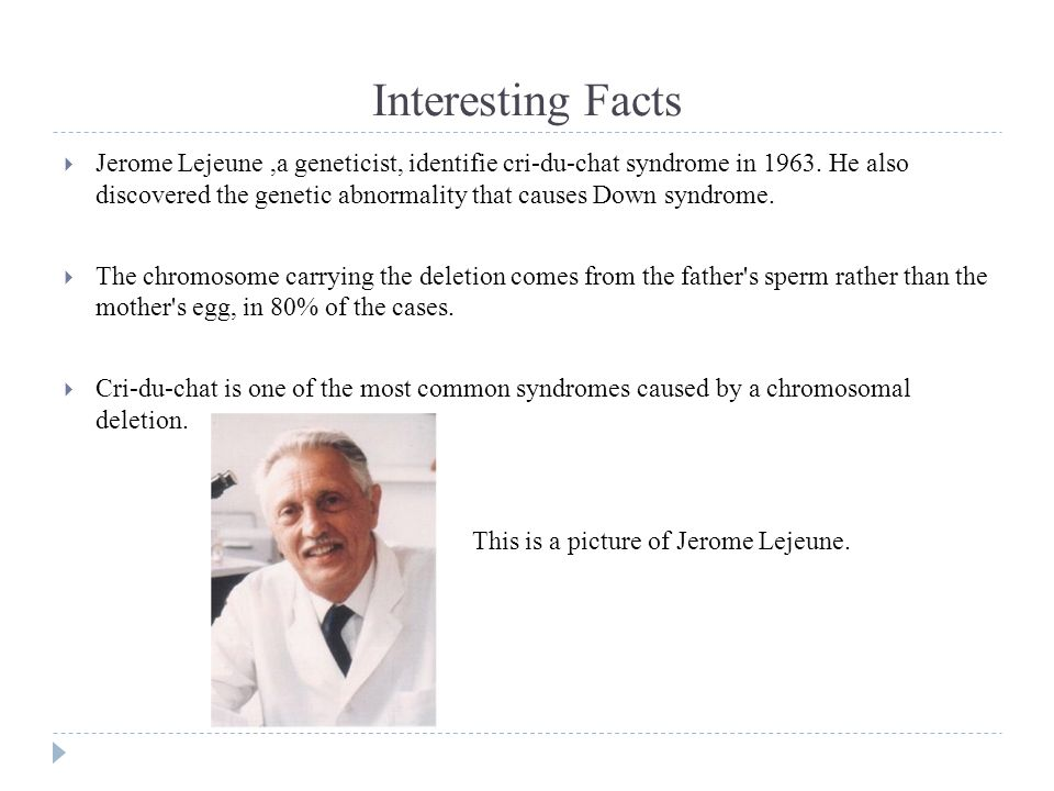 Interesting Facts  Jerome Lejeune,a geneticist, identifie cri-du-chat syndrome in 1963.