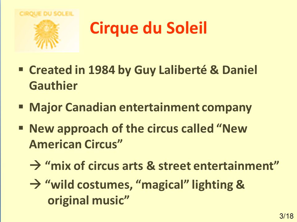 Cirque du Soleil: Facts  4000 employees worldwide  +/- 90 millions spectators  > 200 cities on 5 continents  2009 = 19 shows simultaneously 4/18