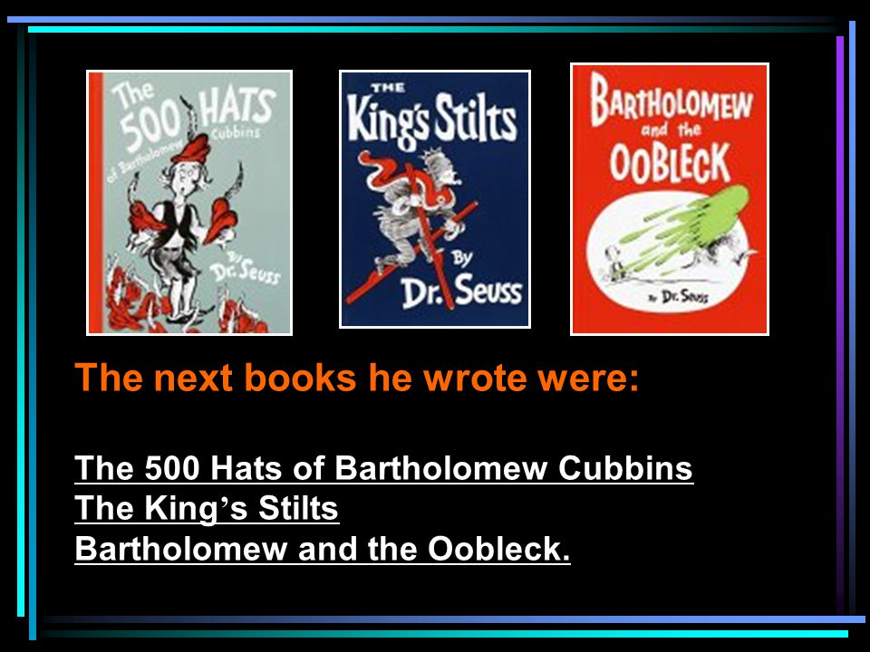 The next books he wrote were: The 500 Hats of Bartholomew Cubbins The King ' s Stilts Bartholomew and the Oobleck.