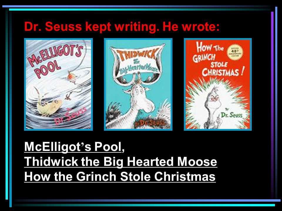 Dr. Seuss kept writing. He wrote: McElligot ' s Pool, Thidwick the Big Hearted Moose How the Grinch Stole Christmas
