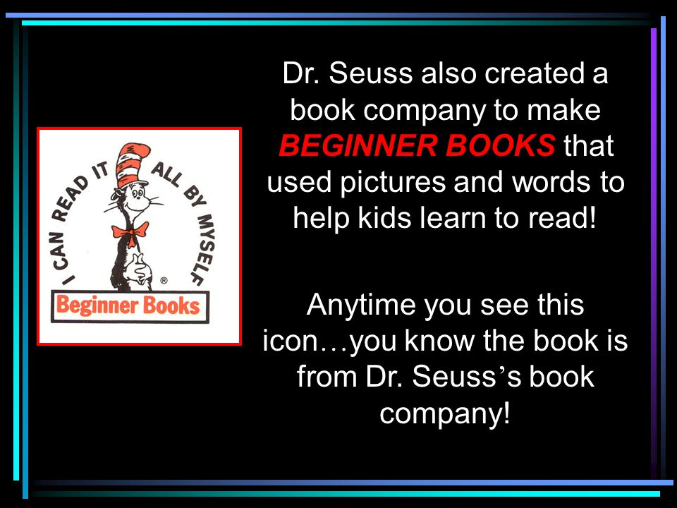 Dr. Seuss also created a book company to make BEGINNER BOOKS that used pictures and words to help kids learn to read! Anytime you see this icon … you