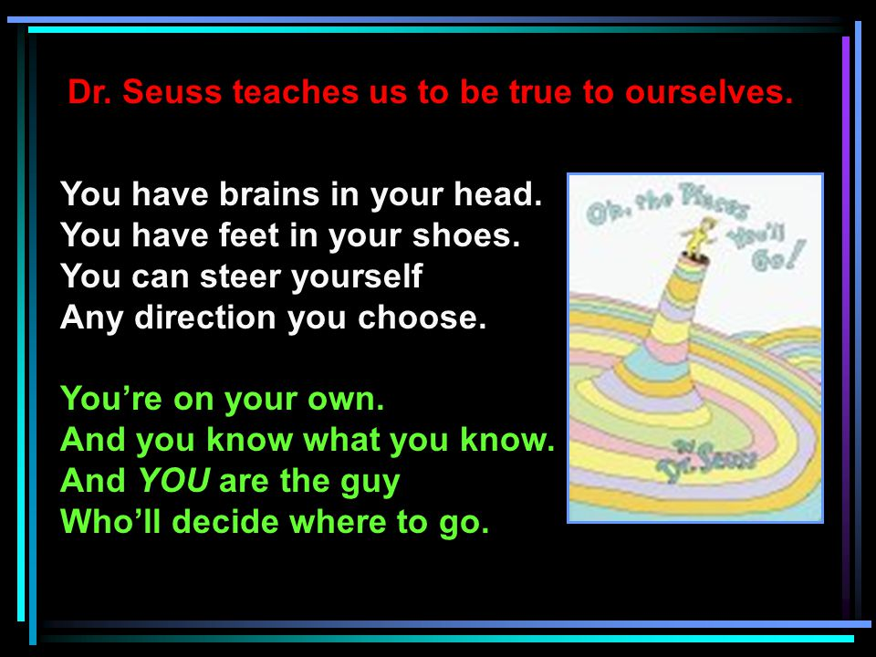 Dr. Seuss teaches us to be true to ourselves. You have brains in your head.