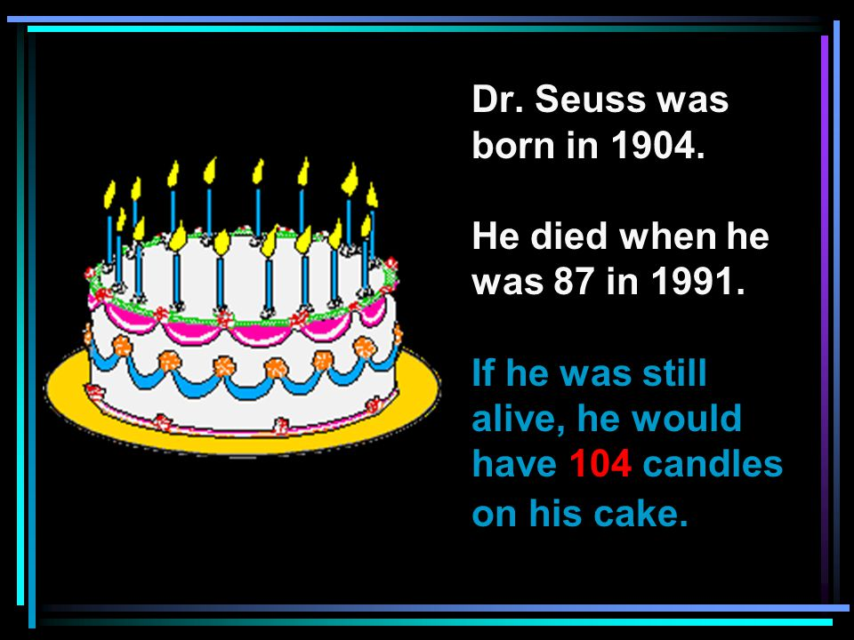 Dr. Seuss was born in 1904. He died when he was 87 in 1991.