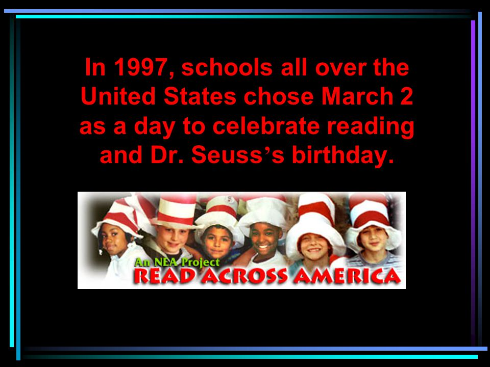 In 1997, schools all over the United States chose March 2 as a day to celebrate reading and Dr.