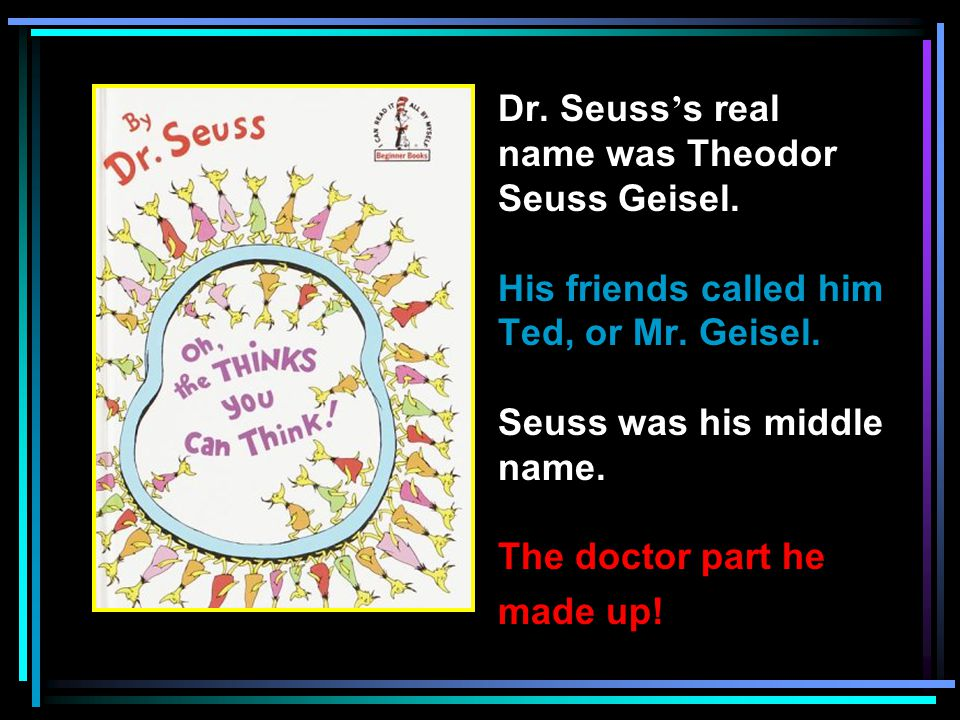 Dr. Seuss ' s real name was Theodor Seuss Geisel.