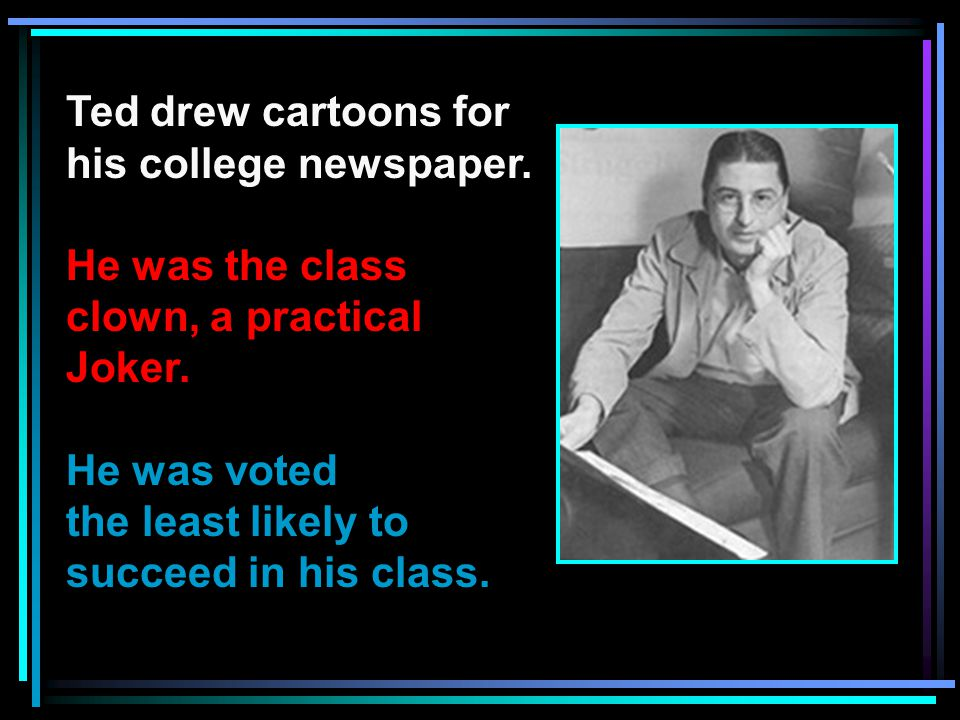 Ted drew cartoons for his college newspaper. He was the class clown, a practical Joker.