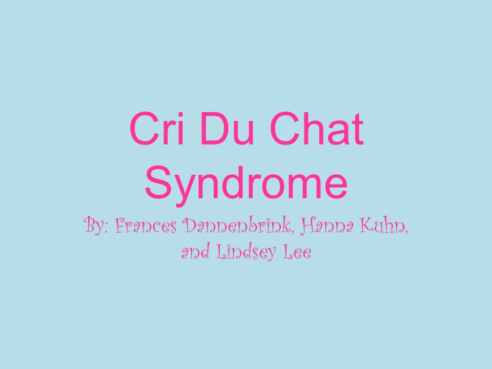 Cri Du Chat Syndrome By: Frances Dannenbrink, Hanna Kuhn, and Lindsey Lee