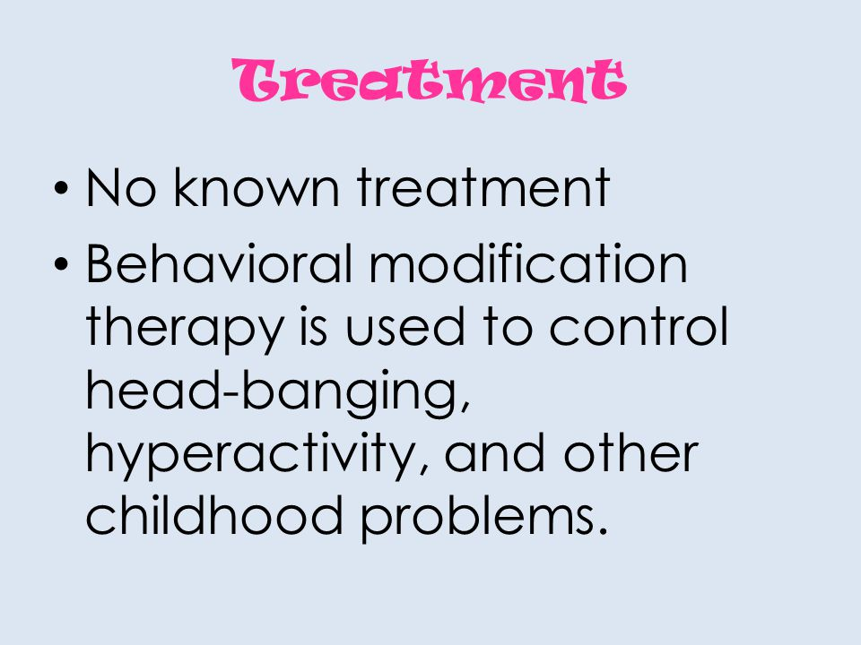 Treatment No known treatment Behavioral modification therapy is used to control head-banging, hyperactivity, and other childhood problems.