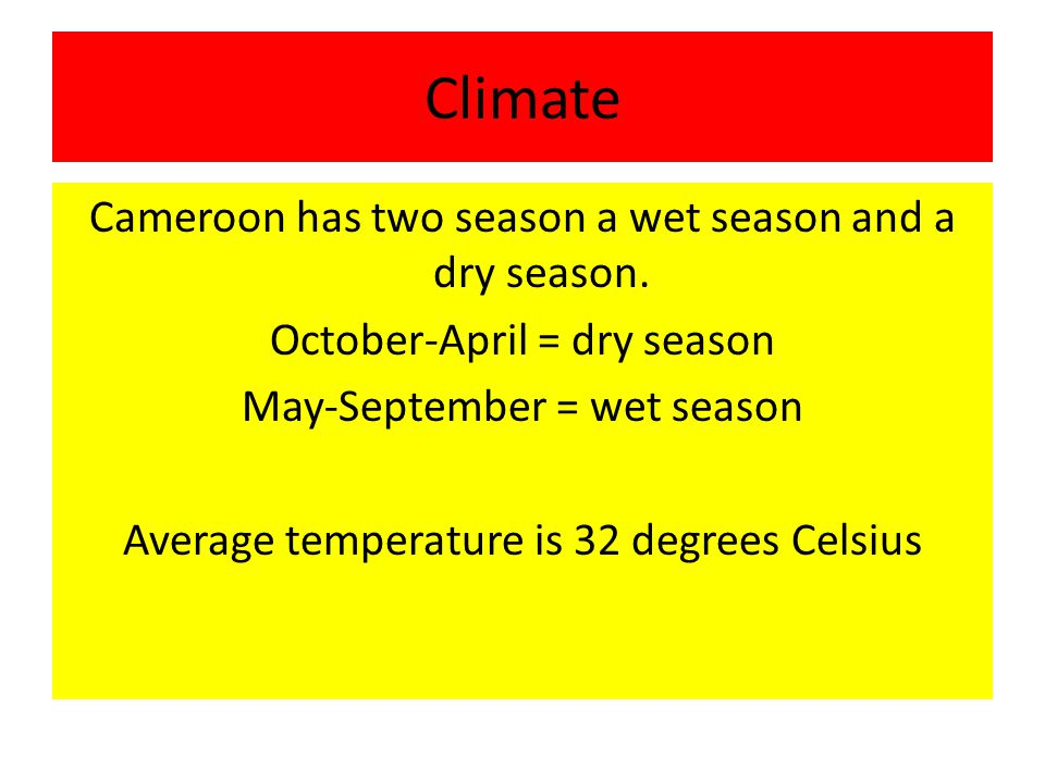 Climate Cameroon has two season a wet season and a dry season.