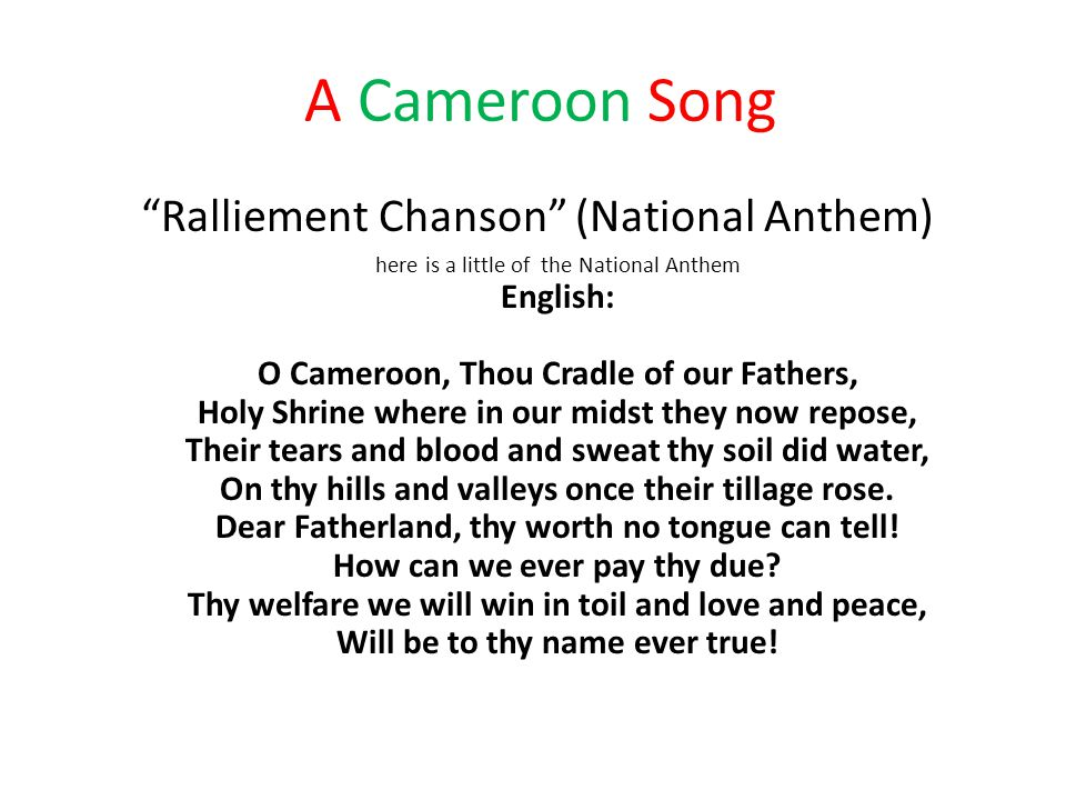 A Cameroon Song Ralliement Chanson (National Anthem) here is a little of the National Anthem English: O Cameroon, Thou Cradle of our Fathers, Holy Shrine where in our midst they now repose, Their tears and blood and sweat thy soil did water, On thy hills and valleys once their tillage rose.