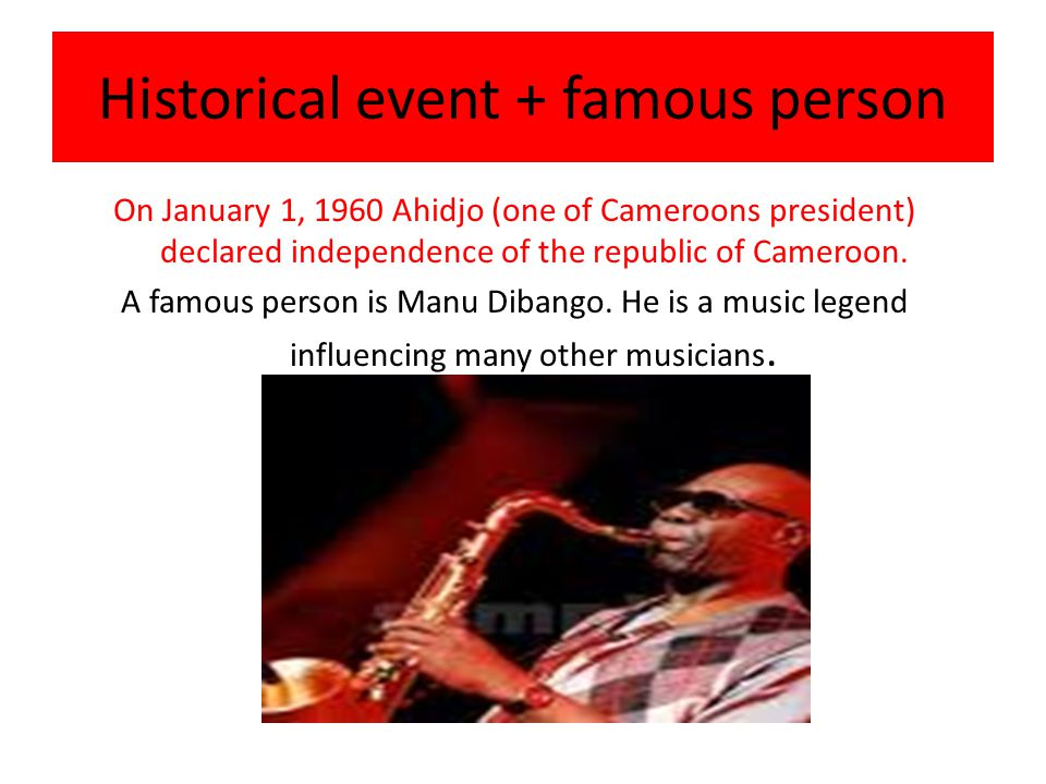 Historical event + famous person On January 1, 1960 Ahidjo (one of Cameroons president) declared independence of the republic of Cameroon.