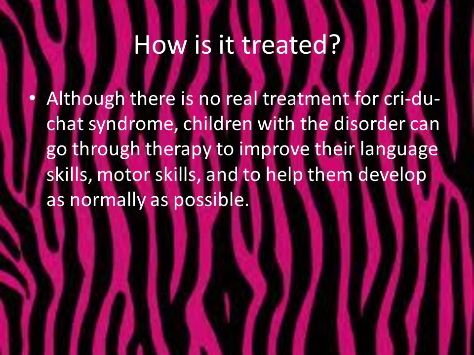 How is it treated? Although there is no real treatment for cri-du- chat syndrome, children with the disorder can go through therapy to improve their l
