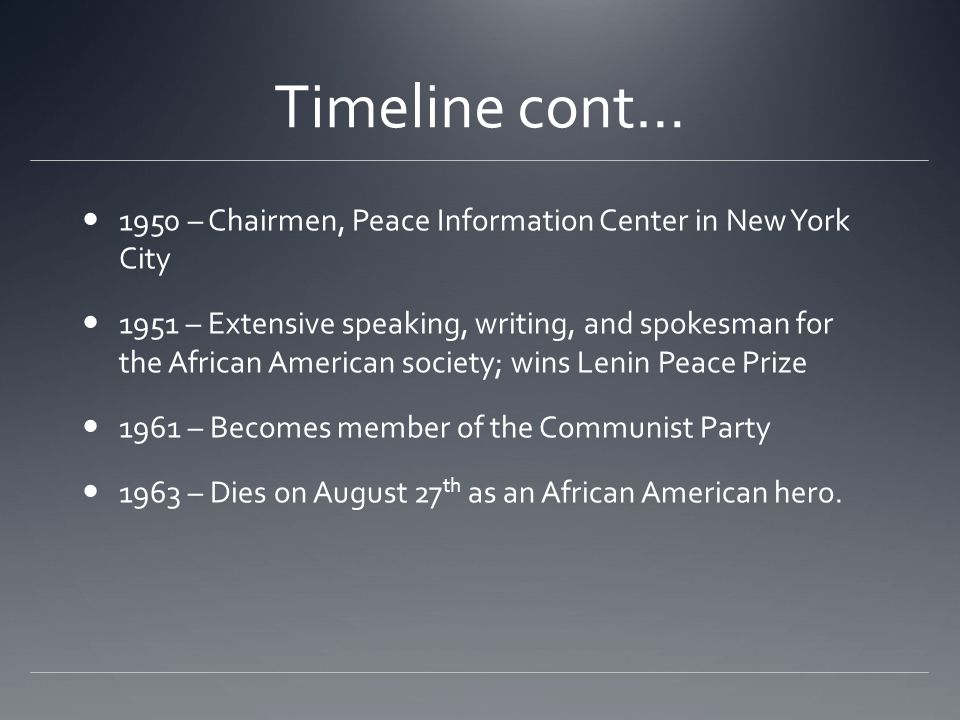 Timeline cont… 1950 – Chairmen, Peace Information Center in New York City 1951 – Extensive speaking, writing, and spokesman for the African American s