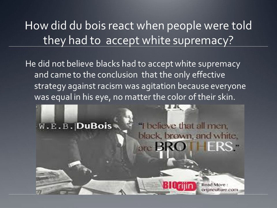 How did du bois react when people were told they had to accept white supremacy? He did not believe blacks had to accept white supremacy and came to th