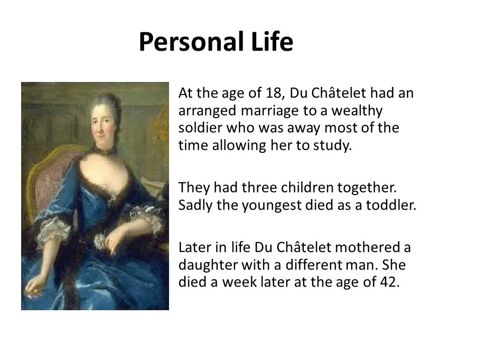 Personal Life At the age of 18, Du Châtelet had an arranged marriage to a wealthy soldier who was away most of the time allowing her to study.