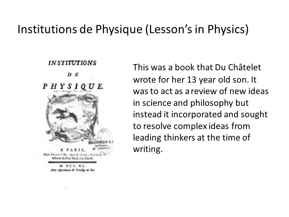 Institutions de Physique (Lesson's in Physics) This was a book that Du Châtelet wrote for her 13 year old son. It was to act as areview of new ideas i