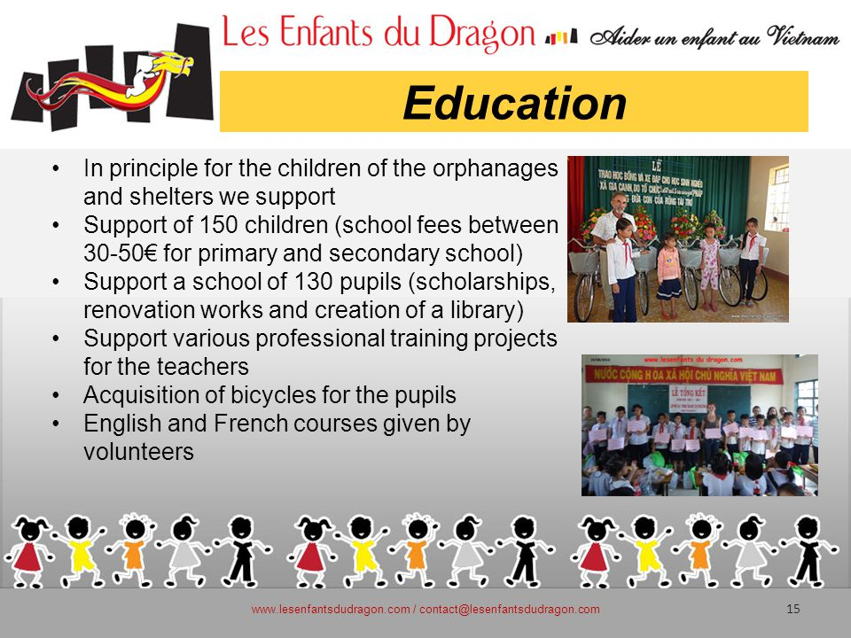 Education In principle for the children of the orphanages and shelters we support Support of 150 children (school fees between 30-50€ for primary and secondary school) Support a school of 130 pupils (scholarships, renovation works and creation of a library) Support various professional training projects for the teachers Acquisition of bicycles for the pupils English and French courses given by volunteers www.lesenfantsdudragon.com / contact@lesenfantsdudragon.com 15